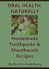Oral Health, Naturally: Homemade Toothpaste and Mouthwash Recipes - Kirsten Anderberg