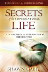 Secrets of the Supernatural Life: Your Gateway to Supernatural Experiences - Shawn Gabie, Patricia King