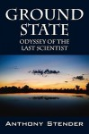 Ground State: Odyssey of the Last Scientist - Anthony Stender