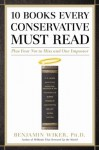 10 Books Every Conservative Must Read: Plus Four Not to Miss and One Impostor - Benjamin Wiker