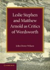 Leslie Stephen and Matthew Arnold as Critics of Wordsworth: Leslie Stephen Lecture 1939 - John Dover Wilson