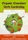 Organic Container Herb Gardening - A Beginner's Guide to Growing and Harvesting Herbs in Containers Easily (The Best Guide For Herb Gardening, Growing ... Easy Organic Herb Gardening, Organic) - Barbara Glidewell, Organic Container Herb Gardening, Herbs Gardening, Organic Gardening, Growing And Harvesting Herbs
