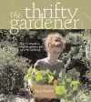 The Thrifty Gardener: How to Create a Stylish Garden for Next to Nothing - Alys Fowler