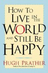 How to Live in the World and Still Be Happy - Hugh Prather