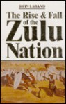 The Rise & Fall of the Zulu Nation - John Laband