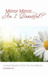 Mirror Mirror...Am I Beautiful?: Looking Deeper to Find Your True Beauty - Shelley Hitz