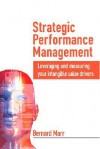 Strategic Performance Management: Leveraging and Measuring Your Intangible Value Drivers - Bernard Marr