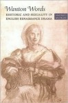 Wanton Words: Rhetoric and Sexuality in English Renaissance Drama - Madhavi Menon
