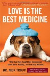 Love Is the Best Medicine: What Two Dogs Taught One Veterinarian about Hope, Humility, and Everyday Miracles - Nick Trout