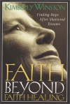 Faith Beyond Faith Healing: Finding Hope After Shattered Dreams - Kimberly Winston