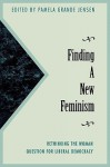 Finding a New Feminism: Rethinking the Woman Question for Liberal Democracy - Pamela Jensen