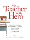 My Teacher is My Hero: Tributes to the People Who Gave Us Knowledge, Motivation, and Wisdom - Susan Reynolds