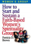 How to Start and Sustain a Faith-Based Women's Spirituality Group - Patricia D. Brown