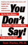 You Don't Say: The Ten Worst Mistakes You Can Make In Speech and Writing and How to Correct Them! - Tom Parks