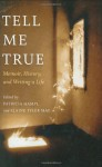 Tell Me True: Memoir, History, and Writing a Life - Patricia Hampl, Elaine Tyler May, Matt Becker, June Cross, Carlos Eire, Helen Epstein, Samuel G. Freedman, Fenton Johnson, Alice Kaplan, Annette Kobak, Michael Patrick MacDonald, Cheri Register, D.J. Waldie