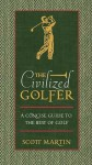 The Civilized Golfer: A Concise Guide to the Best of Golf - Scott Martin, Thomas Nelson Publishers