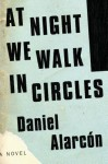 At Night We Walk in Circles: A Novel - Daniel Alarcón