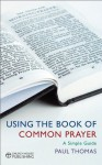 Using the Book of Common Prayer: A Simple Guide - Paul Thomas