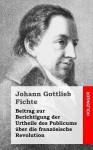 Beitrag Zur Berichtigung Der Urtheile Des Publicums Uber Die Franzosische Revolution - Johann Gottlieb Fichte