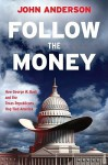 Follow the Money: How George W. Bush and the Texas Republicans Hog-Tied America - John Anderson