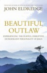 Beautiful Outlaw: Experiencing the Playful, Disruptive, Extravagant Personality of Jesus - John Eldredge
