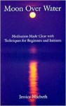 Moon Over Water: Meditation Made Clear with Techniques for Beginners and Initiates - Jessica Macbeth
