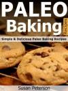 Paleo Baking Recipes - Simple and Delicious Paleo Baking Recipes (Paleo Baking, Paleo Baking Recipes, Paleo Baking Cookbook, Paleo Diet, Paleo Cookbook, Paleo Desserts, Paleo Recipes) - Susan Peterson