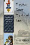 Magical Tarot, Mystical Tao: Unlocking the Hidden Power of the Tarot Using the Ancient Secrets of the Tao Te Ching - Diane Morgan