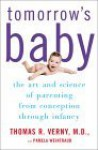 Tomorrow's Baby: The Art and Science of Parenting from Conception Through Infancy - Thomas R. Verny, Pamela Weintraub