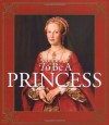 To Be a Princess: The Fascinating Lives of Real Princesses - Hugh Brewster, Laurie McGaw