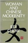 Woman and Chinese Modernity: The Politics of Reading between West and East - Rey Chow