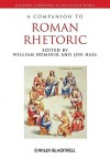 A Companion To Roman Rhetoric (Blackwell Companions To The Ancient World) - William Dominik, Jonathan M. Hall
