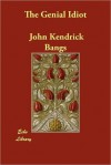 The Genial Idiot: His Views and Reviews - John Kendrick Bangs