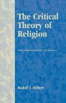 The Critical Theory of Religion: The Frankfurt School - Rudolf J. Siebert