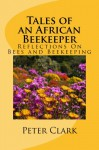 Tales of an African Beekeeper - Reflections on Bees and Beekeeping - Peter Clark