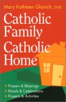 Catholic Family, Catholic Home: Prayers And Blessings, Rituals And Celebrations, Projects And Activities - Mary Kathleen Glavich