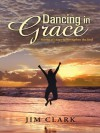 Dancing in Grace: Stories of Hope to Strengthen the Soul - Jim Clark