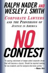 No Contest: Corporate Lawyers and the Perversion of Justice in America - Ralph Nader, Wesley J. Smith