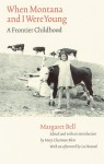 When Montana and I Were Young: A Frontier Childhood - Margaret Bell, Mary Clearman Blew, Lee Rostad