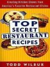 Top Secret Restaurant Recipes: Creating Kitchen Clones from America's Favorite Restaurant Chains - Todd Wilbur