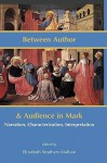 Between Author and Audience in Mark: Narration, Characterization, Interpretation - Elizabeth Struthers Malbon