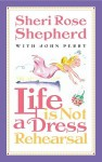 Life is Not a Dress Rehearsal - Sheri Rose Shepherd, John Perry
