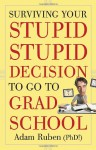 Surviving Your Stupid, Stupid Decision to Go to Grad School - Adam Ruben
