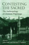 Contesting the Sacred: THE ANTHROPOLOGY OF CHRISTIAN PILGRIMAGE - John Eade, John Eade