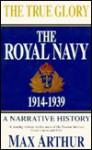 The True Glory: The Royal Navy, 1914-1939 - Max Arthur