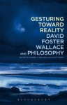 Gesturing Toward Reality: David Foster Wallace and Philosophy - Robert K. Bolger, Scott Korb