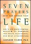 Seven Prayers That Can Change Your Life: How to Use Jewish Spiritual Wisdom to Enhance Your Health, Relationships, and Daily Effectiveness - Leonard Felder