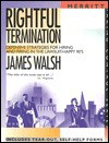 Rightful Termination: Defensive Strategies for Hiring and Firing in the Lawsuit-Happy 90's First Edition - James Walsh