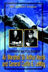 Air Marshall Sir Arthur Harris and General Curtis E. Lemay: A Comparative Analytical Biography - Albert Atkins