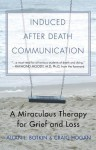 Induced After Death Communication: A Miraculous Therapy for Grief and Loss - Allan L. Botkin, R. Craig Hogan, Raymond A. Moody Jr.
